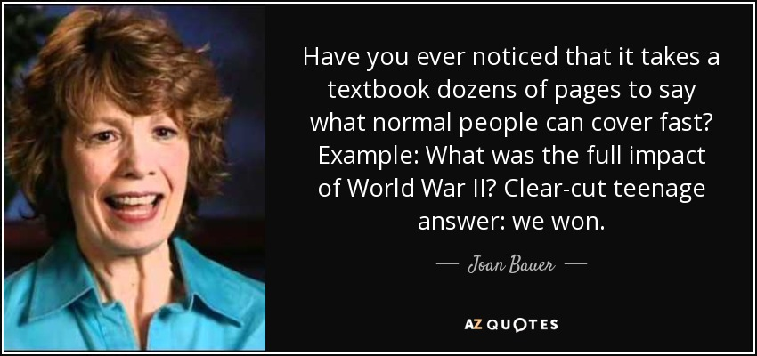 Have you ever noticed that it takes a textbook dozens of pages to say what normal people can cover fast? Example: What was the full impact of World War II? Clear-cut teenage answer: we won. - Joan Bauer