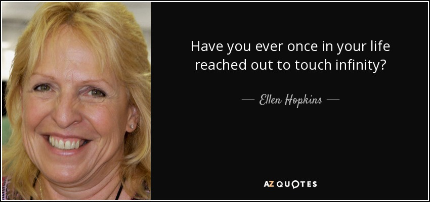 Have you ever once in your life reached out to touch infinity? - Ellen Hopkins