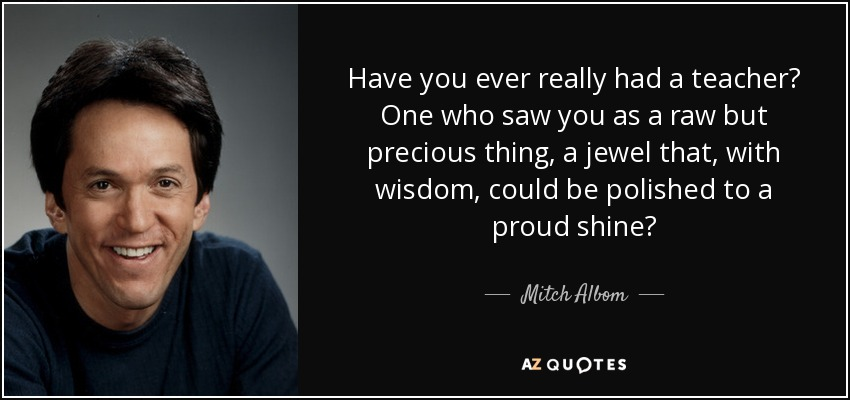 Have you ever really had a teacher? One who saw you as a raw but precious thing, a jewel that, with wisdom, could be polished to a proud shine? - Mitch Albom