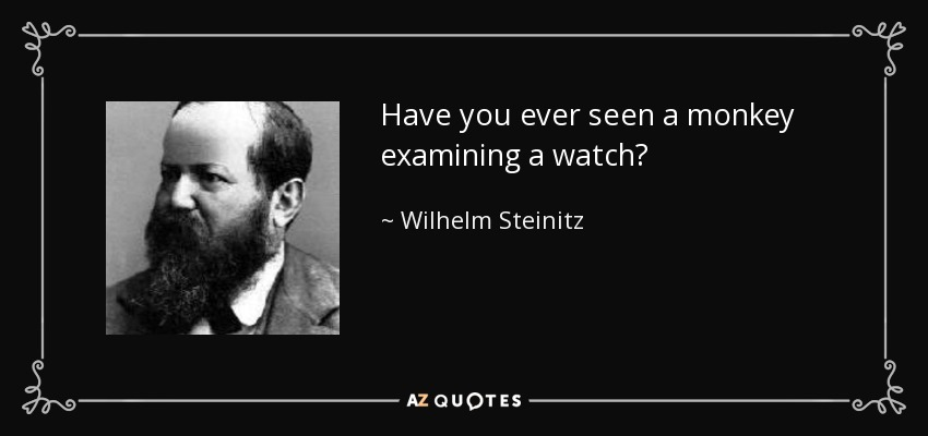 Have you ever seen a monkey examining a watch? - Wilhelm Steinitz