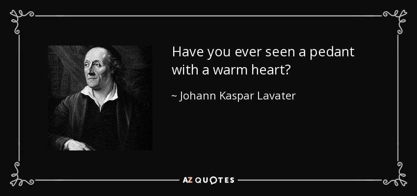 Have you ever seen a pedant with a warm heart? - Johann Kaspar Lavater
