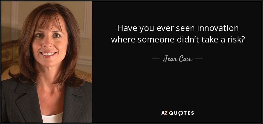 Have you ever seen innovation where someone didn't take a risk? - Jean Case