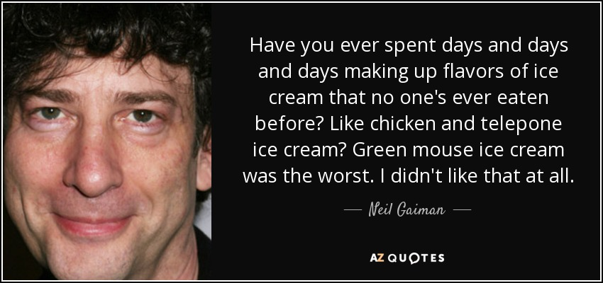 Have you ever spent days and days and days making up flavors of ice cream that no one's ever eaten before? Like chicken and telepone ice cream? Green mouse ice cream was the worst. I didn't like that at all. - Neil Gaiman