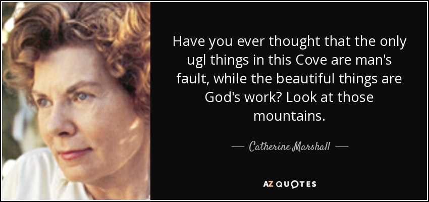 Have you ever thought that the only ugl things in this Cove are man's fault, while the beautiful things are God's work? Look at those mountains. - Catherine Marshall