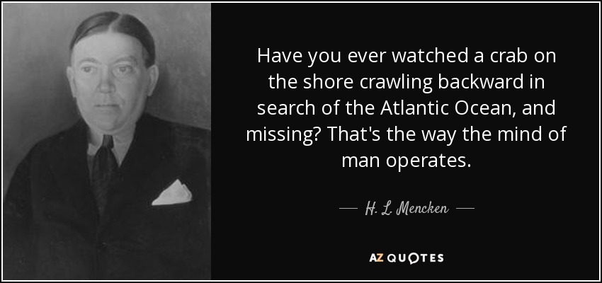 Have you ever watched a crab on the shore crawling backward in search of the Atlantic Ocean, and missing? That's the way the mind of man operates. - H. L. Mencken