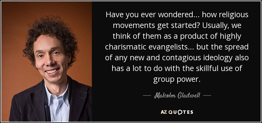 Have you ever wondered... how religious movements get started? Usually, we think of them as a product of highly charismatic evangelists... but the spread of any new and contagious ideology also has a lot to do with the skillful use of group power. - Malcolm Gladwell