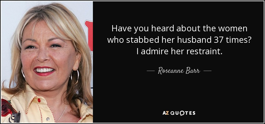 Have you heard about the women who stabbed her husband 37 times? I admire her restraint. - Roseanne Barr
