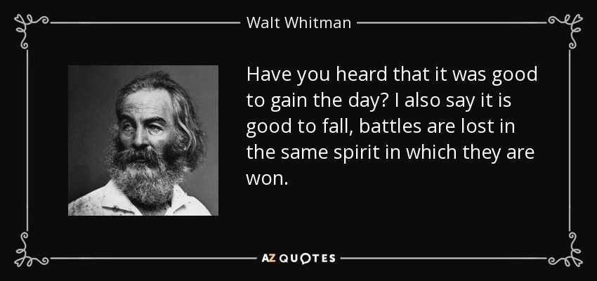 Have you heard that it was good to gain the day? I also say it is good to fall, battles are lost in the same spirit in which they are won. - Walt Whitman