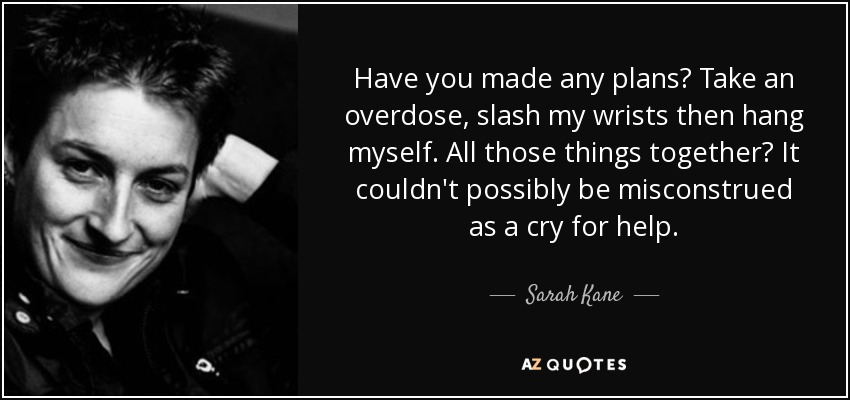 Have you made any plans? Take an overdose, slash my wrists then hang myself. All those things together? It couldn't possibly be misconstrued as a cry for help. - Sarah Kane
