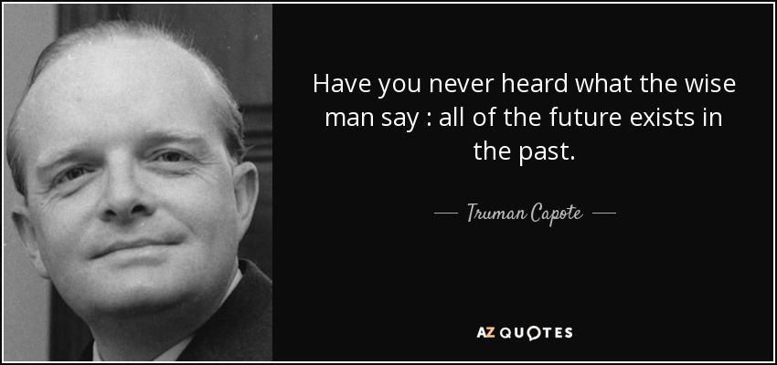 Have you never heard what the wise man say : all of the future exists in the past. - Truman Capote