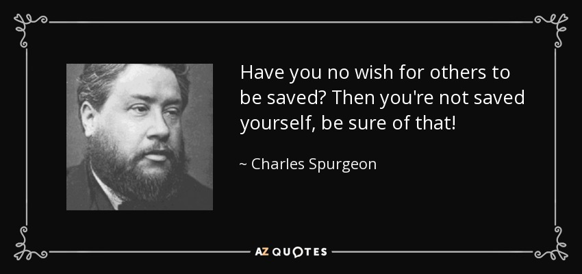 Have you no wish for others to be saved? Then you're not saved yourself, be sure of that! - Charles Spurgeon