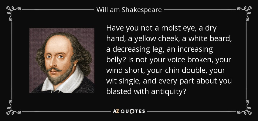 Have you not a moist eye, a dry hand, a yellow cheek, a white beard, a decreasing leg, an increasing belly? Is not your voice broken, your wind short, your chin double, your wit single, and every part about you blasted with antiquity? - William Shakespeare