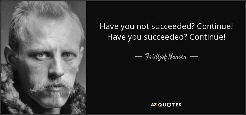 Have you not succeeded? Continue! Have you succeeded? Continue! - Fridtjof Nansen