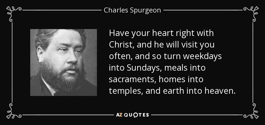 Have your heart right with Christ, and he will visit you often, and so turn weekdays into Sundays, meals into sacraments, homes into temples, and earth into heaven. - Charles Spurgeon