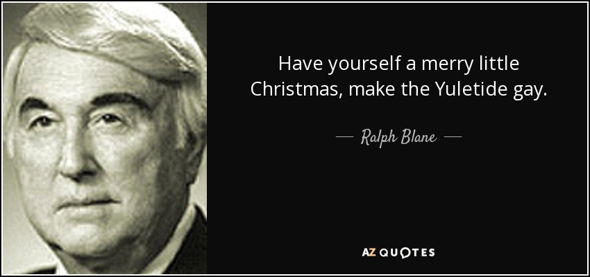 Have yourself a merry little Christmas, make the Yuletide gay. - Ralph Blane