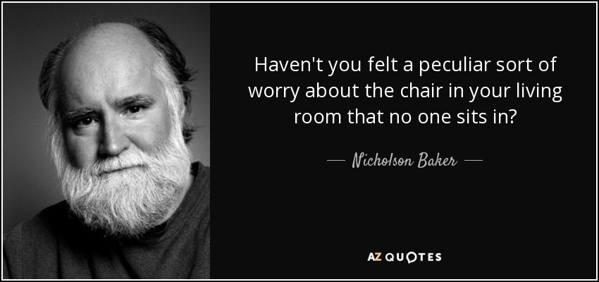Haven't you felt a peculiar sort of worry about the chair in your living room that no one sits in? - Nicholson Baker