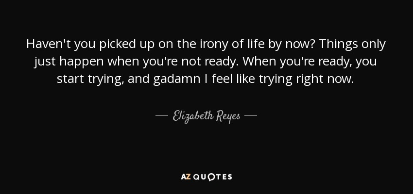 Haven't you picked up on the irony of life by now? Things only just happen when you're not ready. When you're ready, you start trying, and gadamn I feel like trying right now. - Elizabeth Reyes