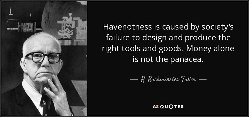 Havenotness is caused by society's failure to design and produce the right tools and goods. Money alone is not the panacea. - R. Buckminster Fuller