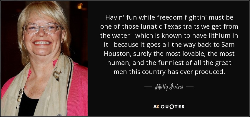 Havin' fun while freedom fightin' must be one of those lunatic Texas traits we get from the water - which is known to have lithium in it - because it goes all the way back to Sam Houston, surely the most lovable, the most human, and the funniest of all the great men this country has ever produced. - Molly Ivins