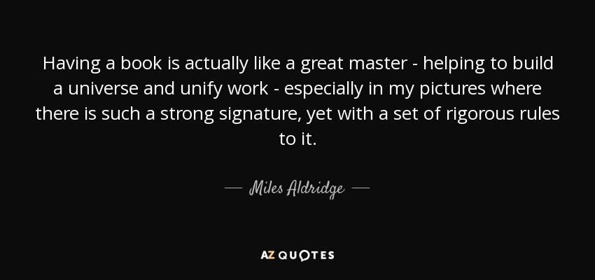 Having a book is actually like a great master - helping to build a universe and unify work - especially in my pictures where there is such a strong signature, yet with a set of rigorous rules to it. - Miles Aldridge