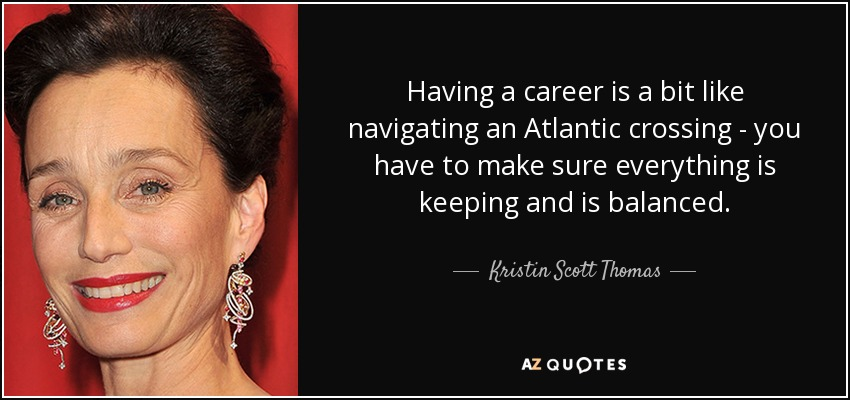 Having a career is a bit like navigating an Atlantic crossing - you have to make sure everything is keeping and is balanced. - Kristin Scott Thomas