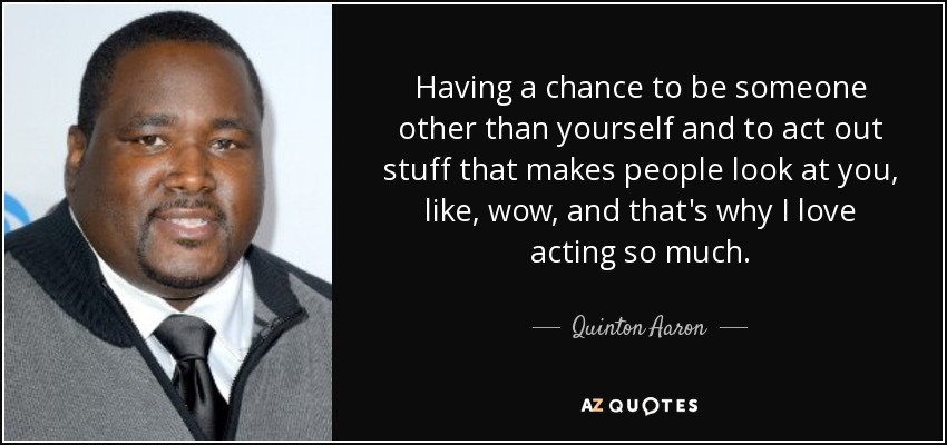 Having a chance to be someone other than yourself and to act out stuff that makes people look at you, like, wow, and that's why I love acting so much. - Quinton Aaron