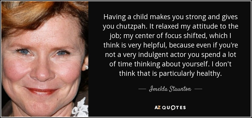 Having a child makes you strong and gives you chutzpah. It relaxed my attitude to the job; my center of focus shifted, which I think is very helpful, because even if you're not a very indulgent actor you spend a lot of time thinking about yourself. I don't think that is particularly healthy. - Imelda Staunton