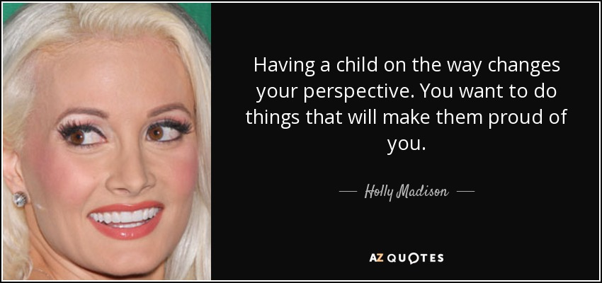 Having a child on the way changes your perspective. You want to do things that will make them proud of you. - Holly Madison