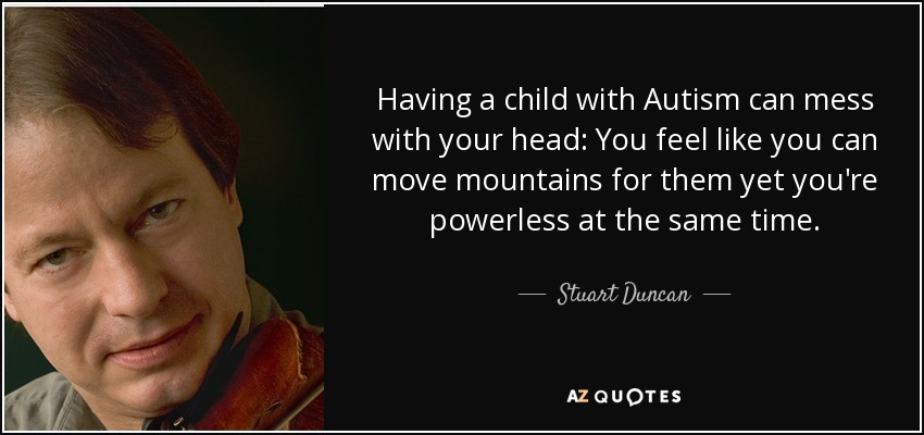 Having a child with Autism can mess with your head: You feel like you can move mountains for them yet you're powerless at the same time. - Stuart Duncan