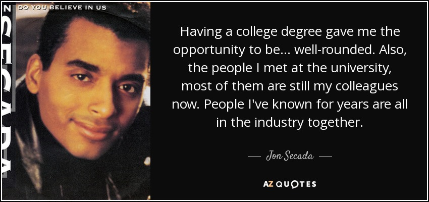 Having a college degree gave me the opportunity to be... well-rounded. Also, the people I met at the university, most of them are still my colleagues now. People I've known for years are all in the industry together. - Jon Secada