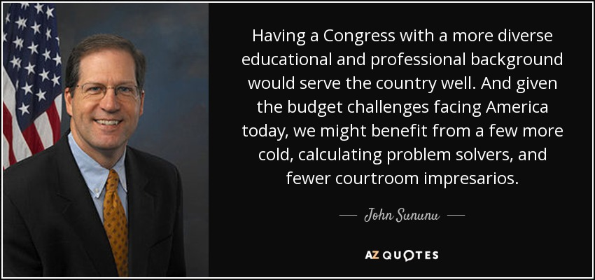 Having a Congress with a more diverse educational and professional background would serve the country well. And given the budget challenges facing America today, we might benefit from a few more cold, calculating problem solvers, and fewer courtroom impresarios. - John Sununu