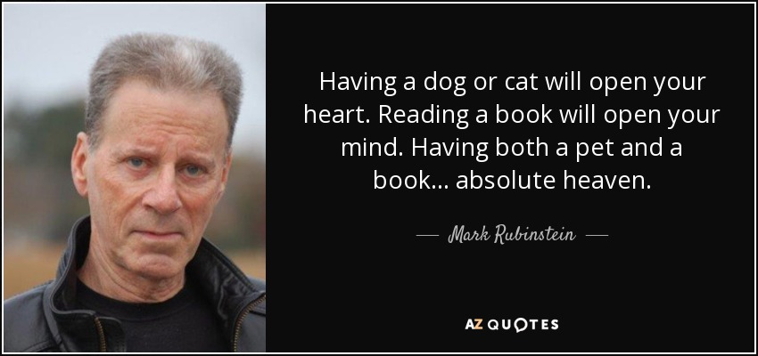 Having a dog or cat will open your heart. Reading a book will open your mind. Having both a pet and a book... absolute heaven. - Mark Rubinstein