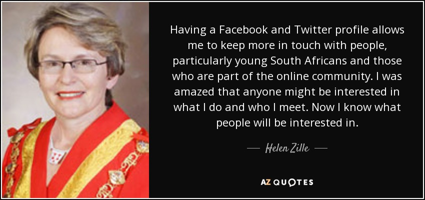 Having a Facebook and Twitter profile allows me to keep more in touch with people, particularly young South Africans and those who are part of the online community. I was amazed that anyone might be interested in what I do and who I meet. Now I know what people will be interested in. - Helen Zille