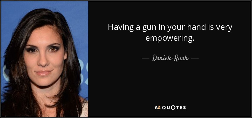 Having a gun in your hand is very empowering. - Daniela Ruah