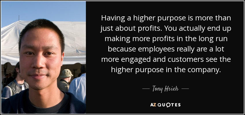 Having a higher purpose is more than just about profits. You actually end up making more profits in the long run because employees really are a lot more engaged and customers see the higher purpose in the company. - Tony Hsieh