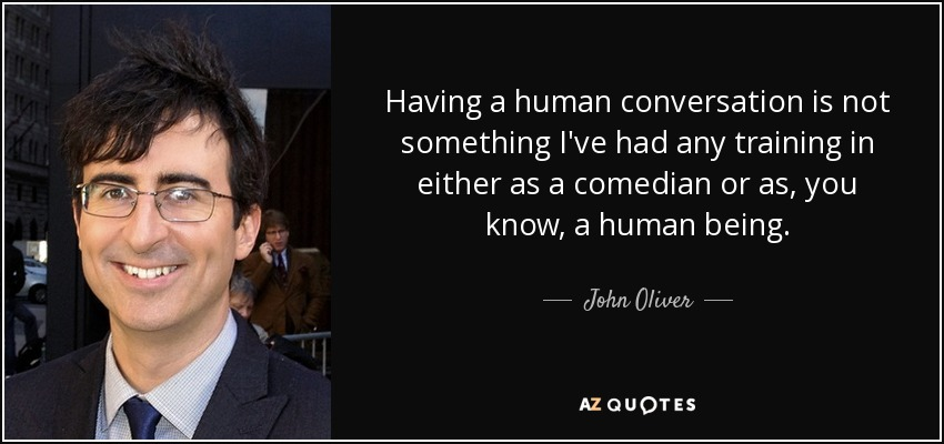 Having a human conversation is not something I've had any training in either as a comedian or as, you know, a human being. - John Oliver