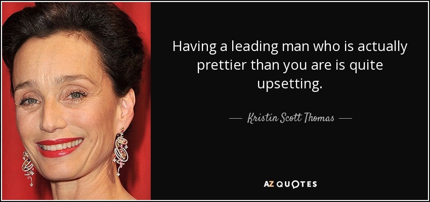 Having a leading man who is actually prettier than you are is quite upsetting. - Kristin Scott Thomas