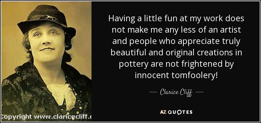 Having a little fun at my work does not make me any less of an artist and people who appreciate truly beautiful and original creations in pottery are not frightened by innocent tomfoolery! - Clarice Cliff