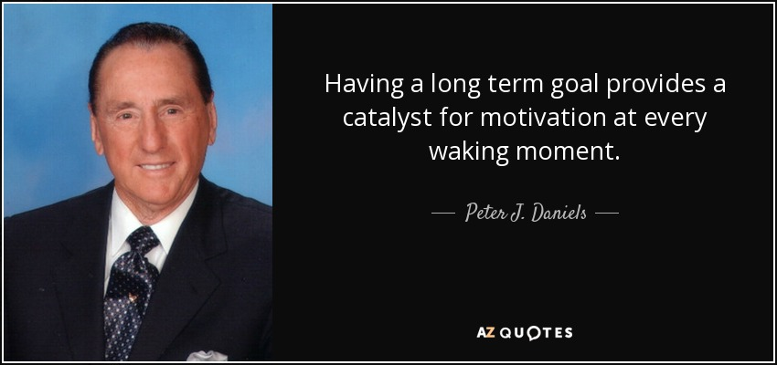 Having a long term goal provides a catalyst for motivation at every waking moment. - Peter J. Daniels
