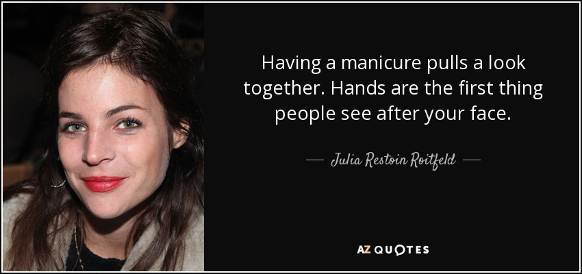 Having a manicure pulls a look together. Hands are the first thing people see after your face. - Julia Restoin Roitfeld