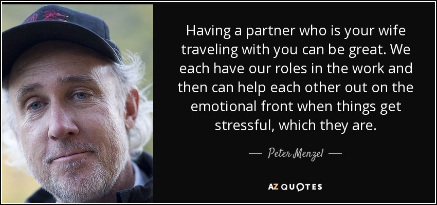 Having a partner who is your wife traveling with you can be great. We each have our roles in the work and then can help each other out on the emotional front when things get stressful, which they are. - Peter Menzel