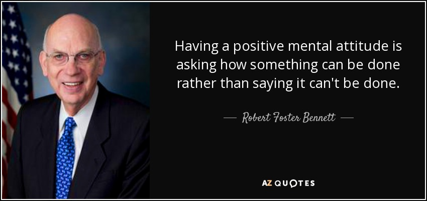 Having a positive mental attitude is asking how something can be done rather than saying it can't be done. - Robert Foster Bennett