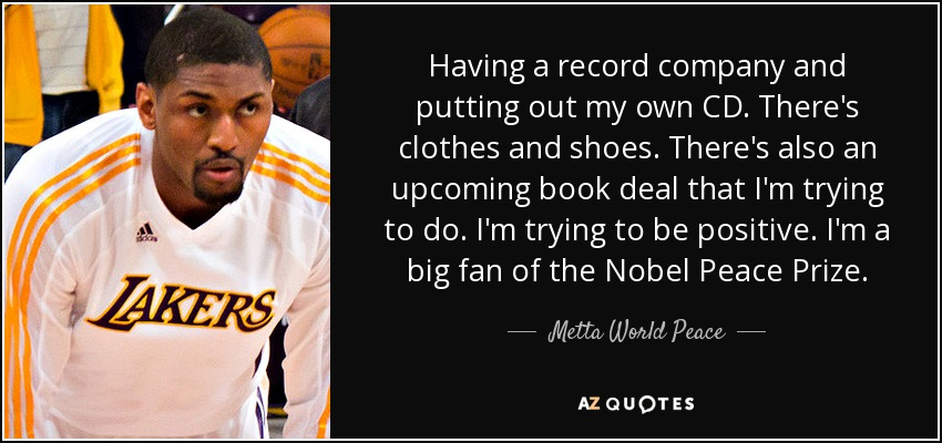 Having a record company and putting out my own CD. There's clothes and shoes. There's also an upcoming book deal that I'm trying to do. I'm trying to be positive. I'm a big fan of the Nobel Peace Prize. - Metta World Peace