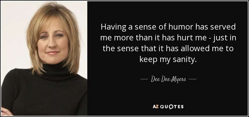 Dee Dee Myers Quote Having A Sense Of Humor Has Served Me More Than