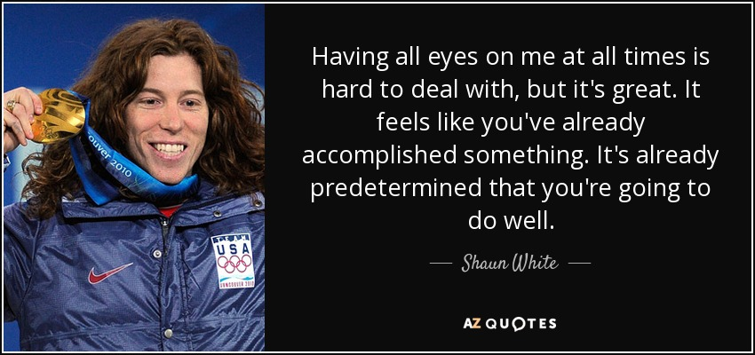 Having all eyes on me at all times is hard to deal with, but it's great. It feels like you've already accomplished something. It's already predetermined that you're going to do well. - Shaun White