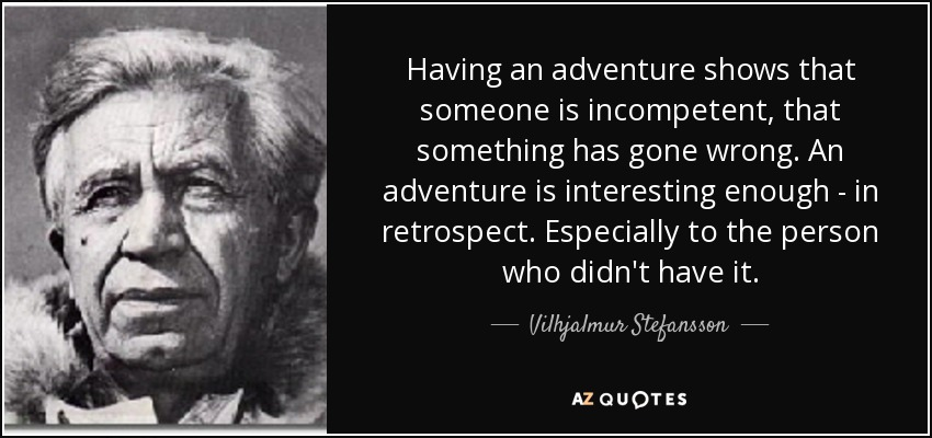Having an adventure shows that someone is incompetent, that something has gone wrong. An adventure is interesting enough - in retrospect. Especially to the person who didn't have it. - Vilhjalmur Stefansson
