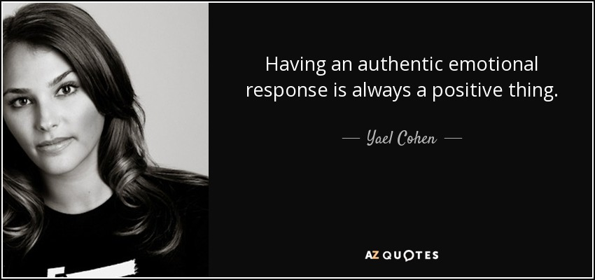 Having an authentic emotional response is always a positive thing. - Yael Cohen