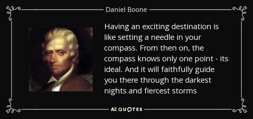 Having an exciting destination is like setting a needle in your compass. From then on, the compass knows only one point - its ideal. And it will faithfully guide you there through the darkest nights and fiercest storms - Daniel Boone