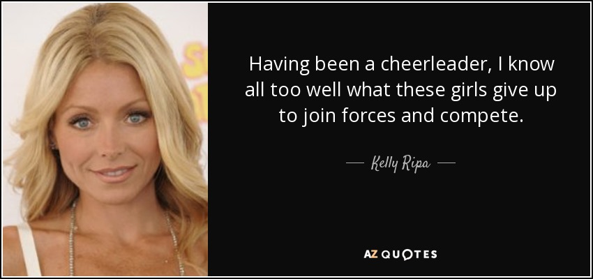 Having been a cheerleader, I know all too well what these girls give up to join forces and compete. - Kelly Ripa