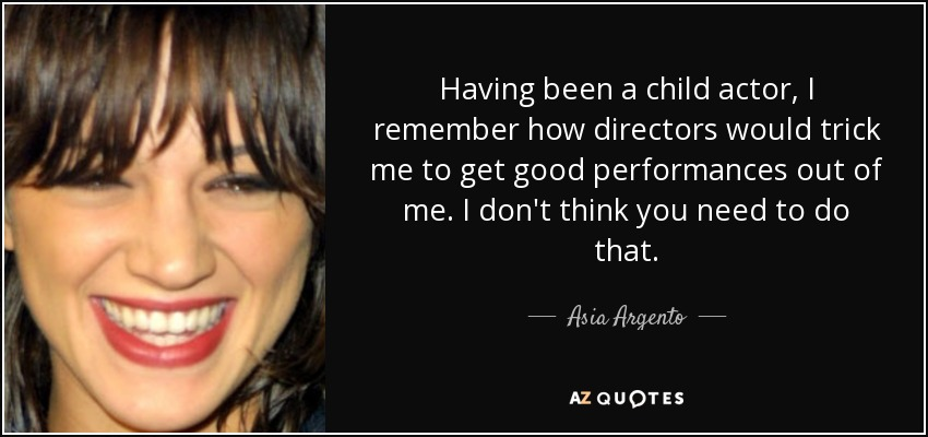 Having been a child actor, I remember how directors would trick me to get good performances out of me. I don't think you need to do that. - Asia Argento